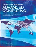 The New Global Ecosystem in Advanced Computing : Implications for U. S. Competitiveness and National Security, Committee on Global Approaches to Advanced Computing and Board on Global Science and Technology, 0309262356