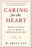 Caring for the Heart : Mayo Clinic and the Rise of Specialization, Fye, Bruce, 019998235X