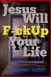 Jesus Will F-Ck up Your Life, Gregory Scott, 1481932357