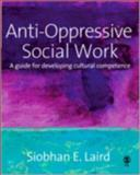 Anti-Oppressive Social Work : A Guide for Developing Cultural Competence, Laird, Siobhan, 1412912350