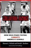 Collateral Damage : How High-Stakes Testing Corrupts America's Schools, Nichols, Sharon L. and Berliner, David C., 1891792350