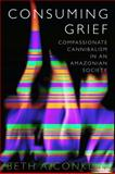 Consuming Grief : Compassionate Cannibalism in an Amazonian Society, Conklin, Beth A., 0292712367