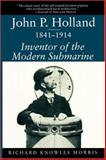 John P. Holland, 1841-1914 : Inventor of the Modern Submarine, Morris, Richard K., 157003236X