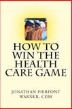 How to Win the Health Care Game, Jonathan Warner, 0615832369