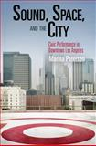 Sound, Space, and the City : Civic Performance in Downtown Los Angeles, Peterson, Marina, 0812222369
