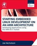 Starting Embedded Linux Development on an ARM Architecture : Developing Applications Using the ARM DS-5 Toolset, Nicholson, Joe, 0080982360