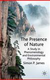 The Presence of Nature : A Study in Phenomenology and Environmental Philosophy, James, Simon P., 0230222366
