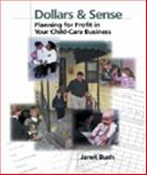 Dollars and Sense : Planning for Profit in Your Child Care Business, Bush, Janet, 0766822362