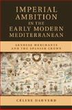 Imperial Ambition in the Early Modern Mediterranean : Genoese Merchants and the Spanish Crown, Dauverd, Céline, 1107062365