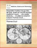Disputatio Medica Inauguralis, de Luce, Quam Ex Chymia Accepit Medicina; Quam, Pro Gradu Doctoris, Eruditorum Examini Subjicit Thomas Coull, Thomas Coull, 1170382371