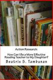 Action Research:How Can I Be a More Effective Reading Teacher to My Daughter?, Beatrix Tambunan, 1482612372