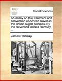 An Essay on the Treatment and Conversion of African Slaves in the British Sugar Colonies by the Reverend James Ramsay, James Ramsay, 1170682375