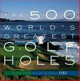 The 500 World's Greatest Golf Holes, George Peper and Golf Magazine Editors, 1579652379