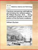 Cautions Concerning Cold Bathing, and Drinking the Mineral Waters by William Buchan, M D Being an Additional Chapter to the Ninth Edition of His, William Buchan, 117067237X