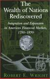 The Wealth of Nations Rediscovered : Integration and Expansion in American Financial Markets, 1780-1850, Wright, Robert E., 0521812372