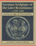 German Sculpture of the Later Renaissance, C. 1520-1580 : Art in an Age of Uncertainty, Smith, Jeffrey Chipps, 0691032378
