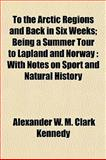 To the Arctic Regions and Back in Six Weeks; Being a Summer Tour to Lapland and Norway, Alexander W. M. Clark Kennedy, 1154872378