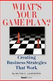 What's Your Game Plan : Creating Business Strategies That Work, Lauenstein, Milton C., 1587982374