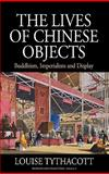 The Lives of Chinese Objects : Buddhism, Imperialism and Display, Tythacott, Louise, 085745238X