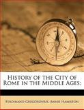 History of the City of Rome in the Middle Ages;, Ferdinand Gregorovius and Annie Hamilton, 1176682385
