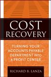 Cost Recovery : Turning Your Accounts Payable Department into a Profit Center, Lanza, Richard B. and Lanza, 0470322381