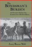 The Bondsman's Burden : An Economic Analysis of the Common Law of Southern Slavery, Wahl, Jenny Bourne, 0521592380