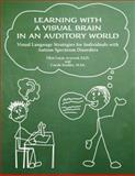 Learning with a Visual Brain in an Auditory World : Visual Language Strategies for Individuals with Autism Spectrum Disorders, Arwood, Ellyn Lucas and Kaulitz, Carole, 1931282382
