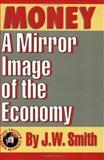 Money : A Mirror Image of the Economy, Smith, J. W., 0962442380