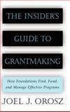 The Insider's Guide to Grantmaking : How Foundations Find, Fund, and Manage Effective Programs, Orosz, Joel J., 0787952389