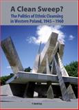 A Clean Sweep? : The Politics of Ethnic Cleansing in Western Poland, 1945-1960, Curp, T. David, 1580462383