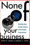 None of Your Business : World Data Flows, Electronic Commerce, and the European Privacy Directive, Swire, Peter P. and Litan, Robert E., 081578239X