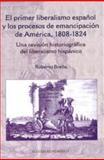El Primer Liberalismo Español y Los Procesos de Emancipacíon de América, 1808-1824 : Una Revisión Historiográfica Del Liberalismo Hispánico, Breña, Roberto, 9681212398