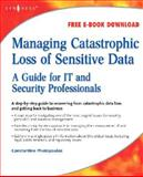 Managing Catastrophic Loss of Sensitive Data : A Guide for IT and Security Professionals, Photopoulos, Constantine, 1597492396