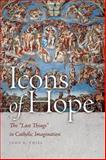 Icons of Hope : The Last Things in Catholic Imagination, Thiel, John E., 026804239X