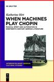 When Machines Play Chopin : Musical Instruments and the Spirit of Musical Performance in Nineteenth-Century German Literature, Hirt, Katherine, 3110232391