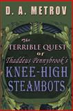 The Terrible Quest of Thaddeus Pennybrook's Knee-High Steambots, D. Metrov, 1482772396
