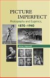 Picture Imperfect : Photography and Eugenics, 1870-1940, Maxwell, Anne, 1845192397