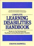 Complete Learning Disabilities Handbook : Ready-to-Use Techniques for Teaching Learning Handicapped Students, Harwell, Joan M., 0876282397