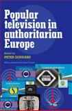 Popular Television in Authoritarian Europe, Goddard, Peter, 0719082390
