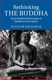 Rethinking the Buddha : Early Buddhist Philosophy As Meditative Perception, Shulman, Eviatar, 110706239X
