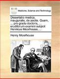 Dissertatio Medica, Inauguralis, de Ascite Quam, Pro Gradu Doctoris, Eruditorum Examini Subjicit Henricus Moorhouse, Henry Moorhouse, 1140992406