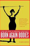 Born Again Bodies : Flesh and Spirit in American Christianity, Griffith, R. Marie, 0520242408