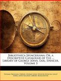 Bibliotheca Spenceriana; or, a Descriptive Catalogue of the Library of George John, Earl Spencer, Thomas Frognall Dibdin and George John Spencer Spencer, 1147462402