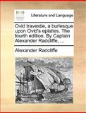 Ovid Travestie, a Burlesque upon Ovid's Epistles the Fourth Edition by Captain Alexander Radcliffe, Alexander Radcliffe, 1140952404