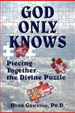 God Only Knows : Piecing Together the Divine Puzzle, Gruning, Herb, 1577332407
