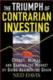 The Triumph of Contrarian Investing : Crowds, Manias and Beating the Market by Going Against the Grain, Davis, Ned, 007143240X