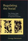 Regulating the Social : The Welfare State and Local Politics in Imperial Germany, Steinmetz, George, 0691032408
