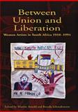Between Union and Liberation : Women Artists in South Africa 1910-1994, Arnold, Marion I. and Schmahmann, Brenda, 0754632407
