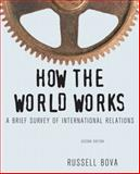 How the World Works : A Brief Survey of International Relations, Bova, Russell, 0205082408