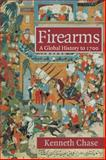 Firearms : A Global History To 1700, Chase, Kenneth, 0521722403